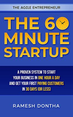 The 60 minute startup : a proven system to start your business in one hour a day and get your first paying customers in thirty days (or less) by Dontha, Ramesh, author.