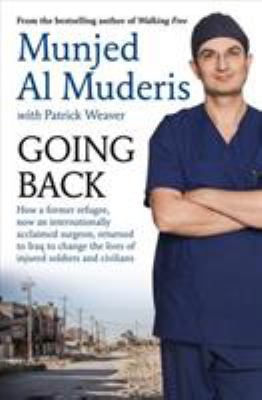 Going back : how a former refugee, now an internationally acclaimed surgeon, returned to Iraq to change the lives of injured soldiers and civilians