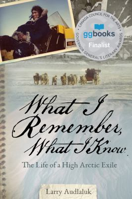 What I Remember, What I Know: The Life of a High Arctic Exile by Larry Audlaluk