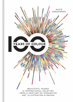 100 years of colour : beautiful images & inspirational palettes from a century of innovative art, illustration & design