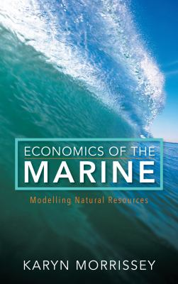 Economics of the Marine : Modelling Natural Resources by Karyn Morrissey