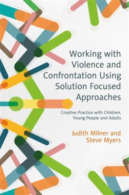 book cover of Working with Violence and Confrontation Using Solution Focused Approaches : Creative Practice with Children, Young People and Adults - click to open book in a new window