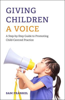 Book cover of Giving Children a Voice : A Step-by-Step Guide to Promoting Child-Centred Practice - click to open in a new window
