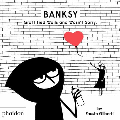 Banksy : graffitied walls and wasn't sorry by Gilberti, Fausto, 1970- author.