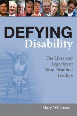 Defying Disability: The Lives and Legacies of Nine Disabled Leaders