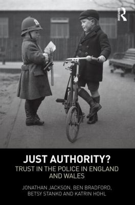 Just Authority? Trust in the Police in England and Wales. Jonathan Jackson, Ben Bradford, Betsy Stanko and Katrin Hohl.