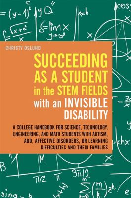 Succeeding As a Student in the Stem Fields with an Invisible Disability: A College Handbook for Science, Technology, Engineering, and Math Students with Autism, ADD, Affective Disorders, or Learning Difficulties and Their Families