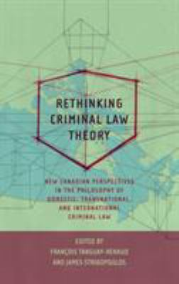 Rethinking Criminal Law Theory : New Canadian Perspectives in the Philosophy of Domestic, Transnational, and International Criminal Law