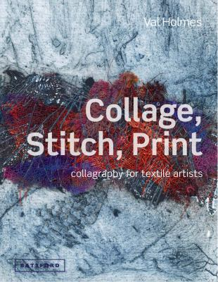 Collage, stitch, print : collagraphy for textile artists