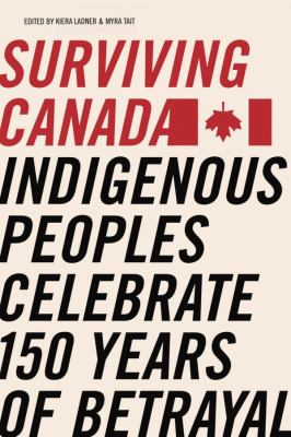 Cover Art for Surviving Canada: Indigenous Peoples Celebrate 150 Years of Betrayal by Myra Tair and Kiera Ladners (editors)