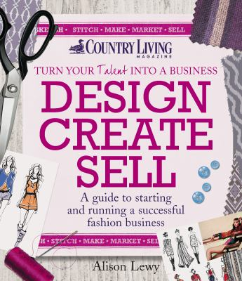 Design Create Sell : A Guide To Starting And Running A Successful Fashion Business