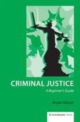 Criminal Justice : A Beginner's Guide by Bryan Gibson