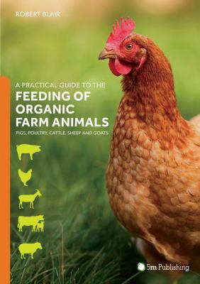 A practical guide to the feeding of organic farm animals : pigs, poultry, cattle, sheep and goats