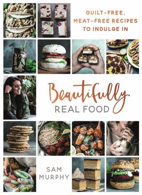 Beautifully real food : guilt-free, meat-free recipes to indulge in
