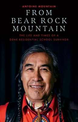 From Bear Rock Mountain : The Life and Times of a Dene Residential School Survivorby Antoine Mountain