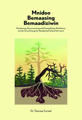 Cover Art for Mnidoo Bemaasing Bemaadiziwin: Reclaiming, Reconnecting, and Demystifying Resiliency as Life Force Energy for Residential School Survivors by Theresa Turmel
