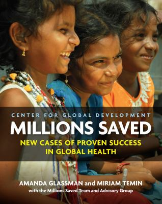 Millions Saved : New Cases of Proven Success in Global Health Amanda Glassman and Miriam Temin