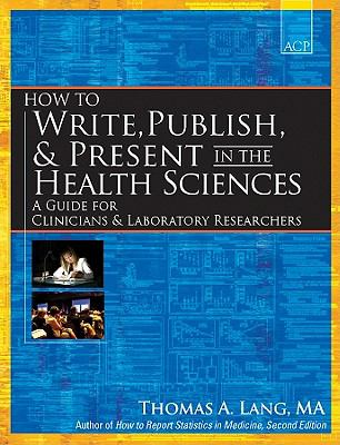 How to write, publish, & present in the health sciences : a guide for clinicians & laboratory researchers
