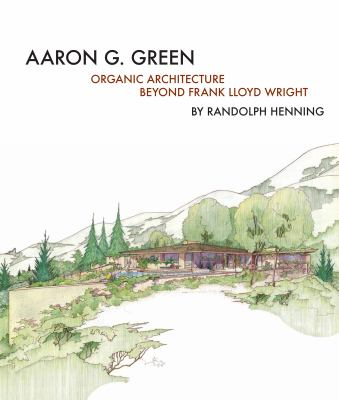 Aaron G. Green : organic architecture beyond Frank Lloyd Wright
