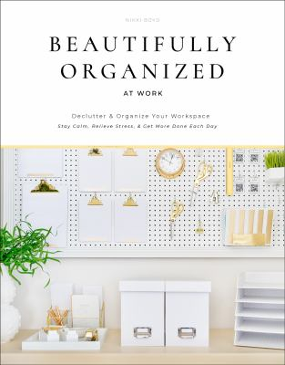 Beautifully organized at work : bring order and joy to your work life so you can stay calm, relieve stress, and get more done each day