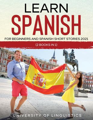 SPANISH 2021 : LEARN SPANISH FOR BEGINNERS IN A FUN AND EASY WAY by University of Linguistics.