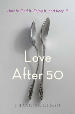 Love after 50 : how to find it, enjoy it, and keep it