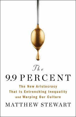 The 9.9 percent : the new aristocracy that is entrenching inequality and warping our culture