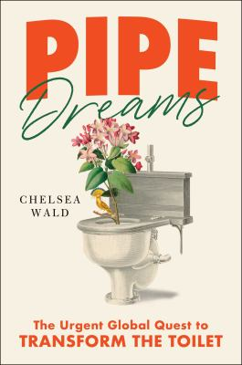 Pipe dreams : the urgent global quest to transform the toilet
