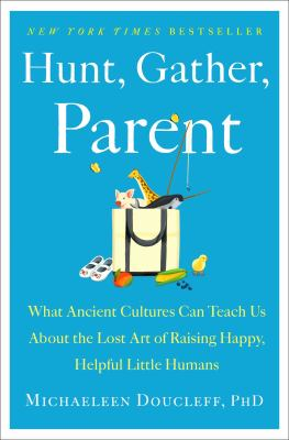Hunt, gather, parent : what ancient cultures can teach us about the lost art of raising happy, helpful little humans