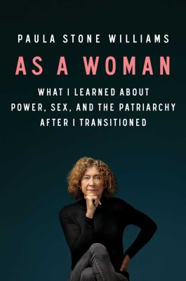 As a woman : what I learned about power, sex, and the patriarchy after I transitioned