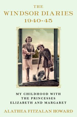The Windsor diaries, 1940-45 : my childhood with the Princesses Elizabeth and Margaret