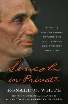 Lincoln in private : what his most personal reflections tell us about our greatest president