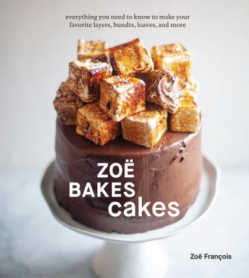 Zoë bakes cakes : everything you need to know to make your favorite layers, bundts, loaves, and more