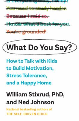 What do you say? : how to talk with kids to build motivation, stress tolerance, and a happy home