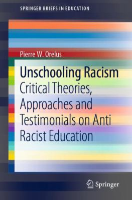 Unschooling Racism: Critical Theories, Approaches and Testimonials on Anti Racist Education