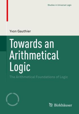 book cover: Towards an Arithmetical Logic: the arithmetical foundations of logic