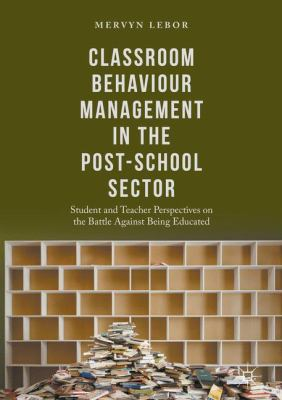 Classroom Behaviour Management in the Post-School Sector : Student and Teacher Perspectives on the Battle Against Being Educated