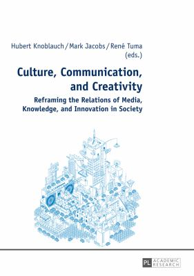 Culture, Communication, and Creativity: Reframing the Relations of Media, Knowledge, and Innovation in Society