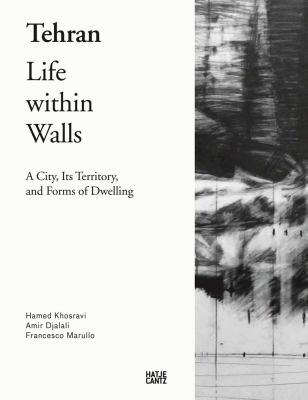 Tehran : life within walls : a city, its territory, and forms of dwelling
