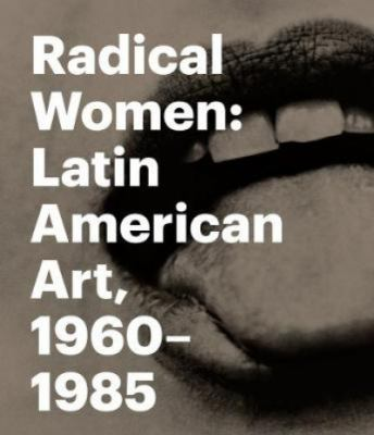 Radical WOMEN Latin American Art 1960-1985