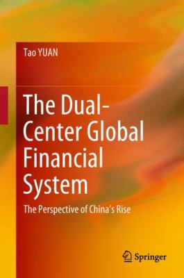Book Cover : The Dual-Center Global Financial System : The Perspective of China's Rise