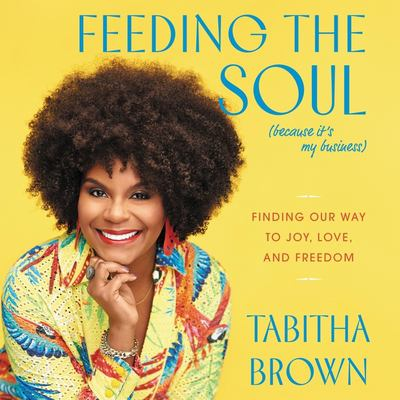 Feeding the soul (because it's my business) : finding our way to joy, love, and freedom