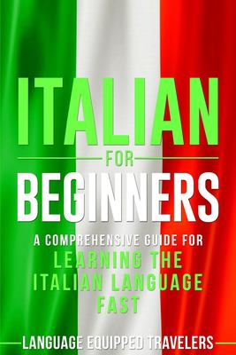 ITALIAN FOR BEGINNERS : A COMPREHENSIVE GUIDE FOR LEARNING THE ITALIAN LANGUAGE FAST
