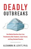 Deadly Outbreaks : How Medical Detectives Save Lives Threatened by Killer Pandemics, Exotic Viruses, and Drug-Resistant Parasites
