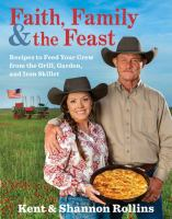 Faith, family & the feast : recipes to feed your crew from the grill, garden, and iron skillet