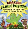 Amazing Plant Powers: How Plants Fly, Fight, Hide, Hunt, & Change the World