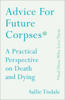 Advice for Future Corpses, And Those Who Love Them: A Practical Perspective on Death and Dying