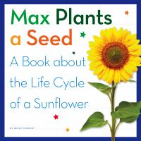Max Plants a Seed: A Book About the Life Cycle of a Sunflower