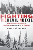 Fighting the devil in Dixie how civil rights activists took on the Ku Klux Klan in Alabama by Greenhaw, Wayne, 1940-