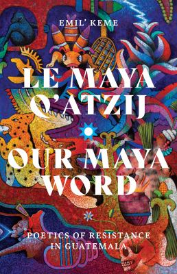 Le Maya q'atzij = our Maya word : poetics of resistance in Guatemala
